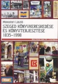 Monostori László: Szeged könyvkereskedése és könyvterjesztése 1835-1998